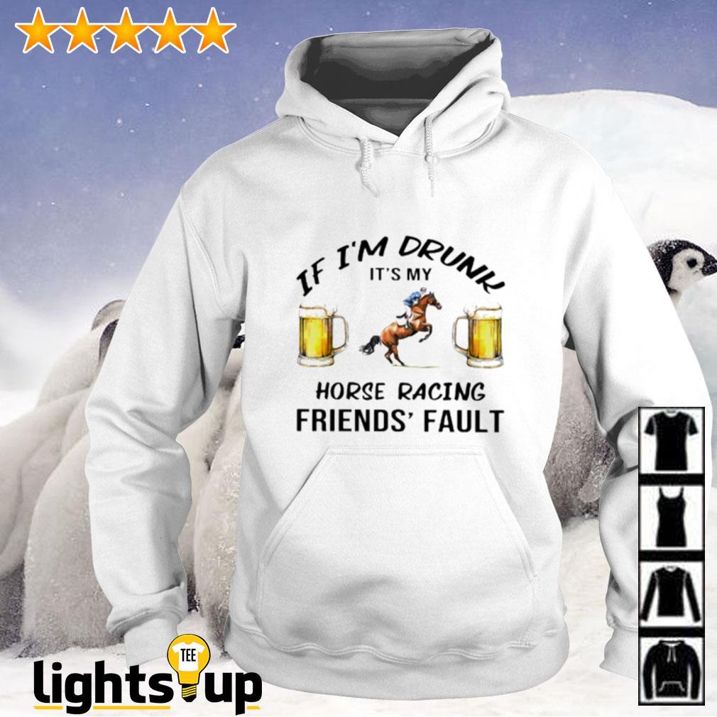 Beer If i'm drunk it's my horse racing friends' fault Hoodie
