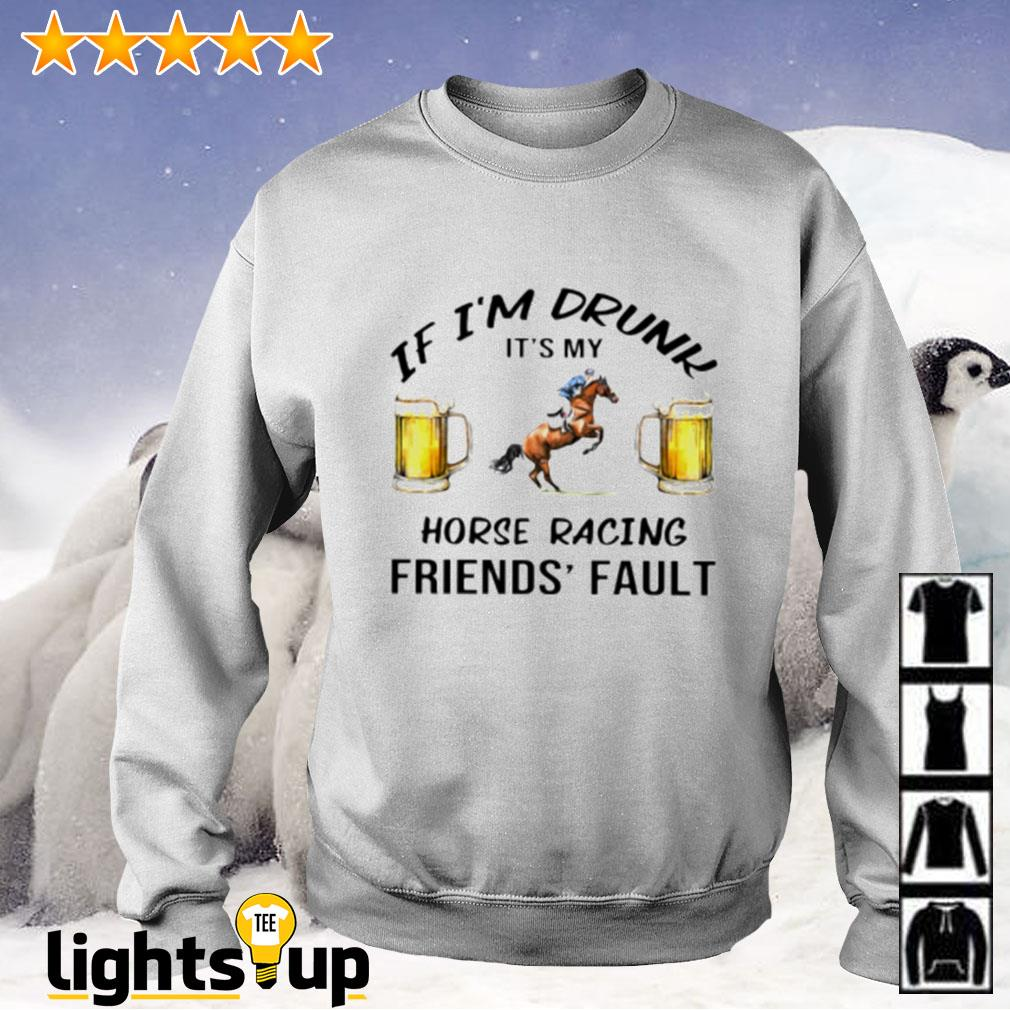 Beer If i'm drunk it's my horse racing friends' fault Sweater
