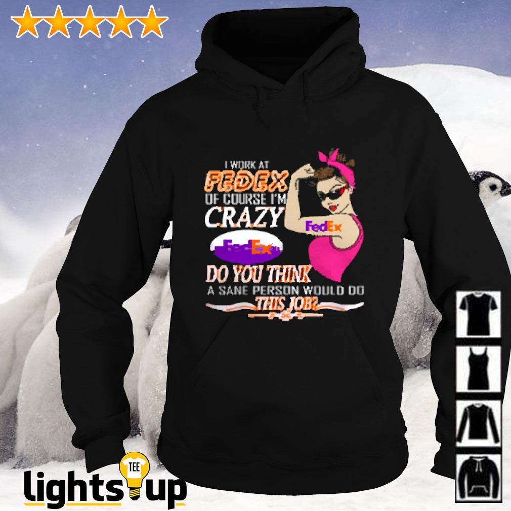 I work at FedEx of course I'm crazy FedEx do you think a sane person would fo this job Hoodie