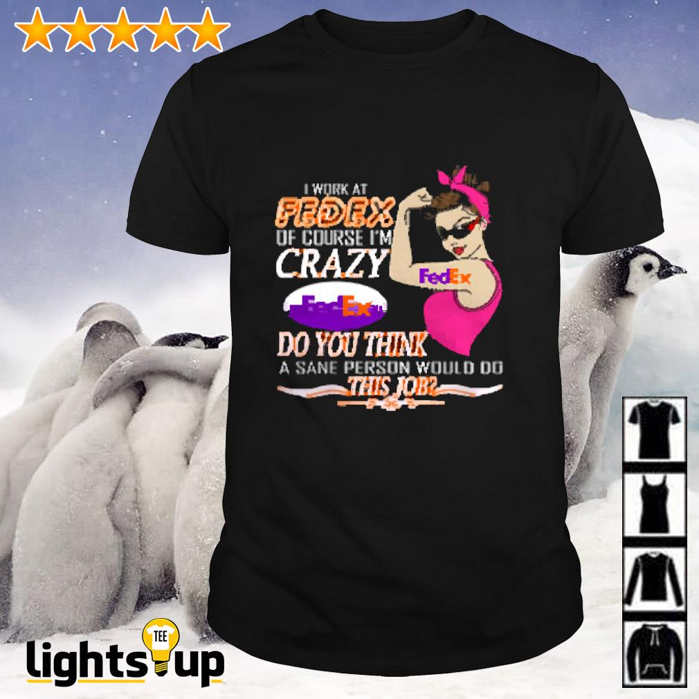 I work at FedEx of course I'm crazy FedEx do you think a sane person would fo this job shirt