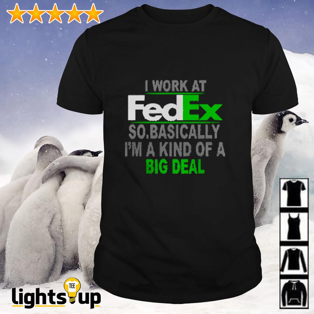 I work at FedEx so basically I'm a kind of a big deal shirt