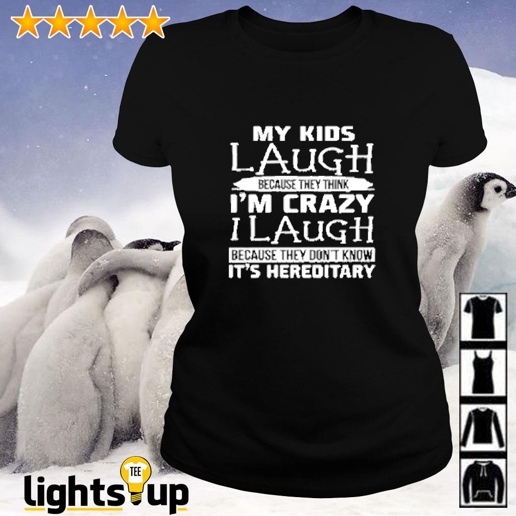 My kids laugh because they think i'm crazy i laugh because they don't know it's hereditary Ladies-tee