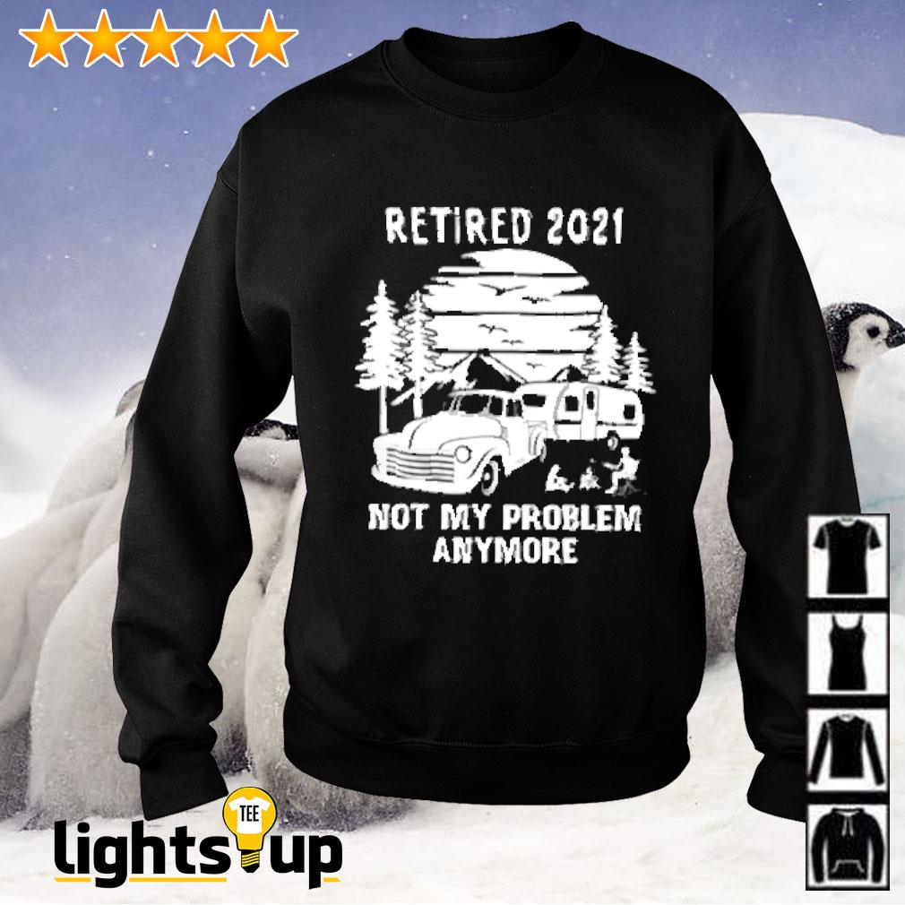 Retired 2021 not my problem anymore camping Sweater