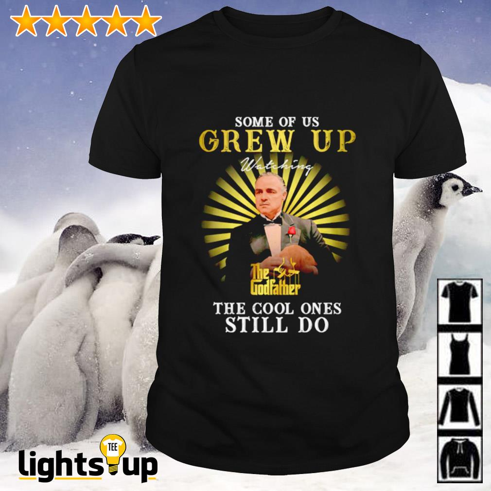 Some of us grew up watching the Godfather the cool ones still do shirt