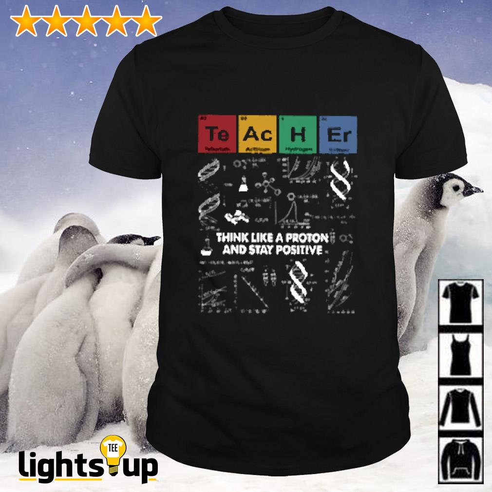 Teacher science think like a proton and stay positive shirt