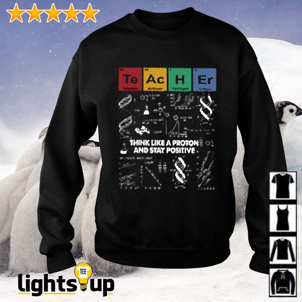 Teacher science think like a proton and stay positive Sweater