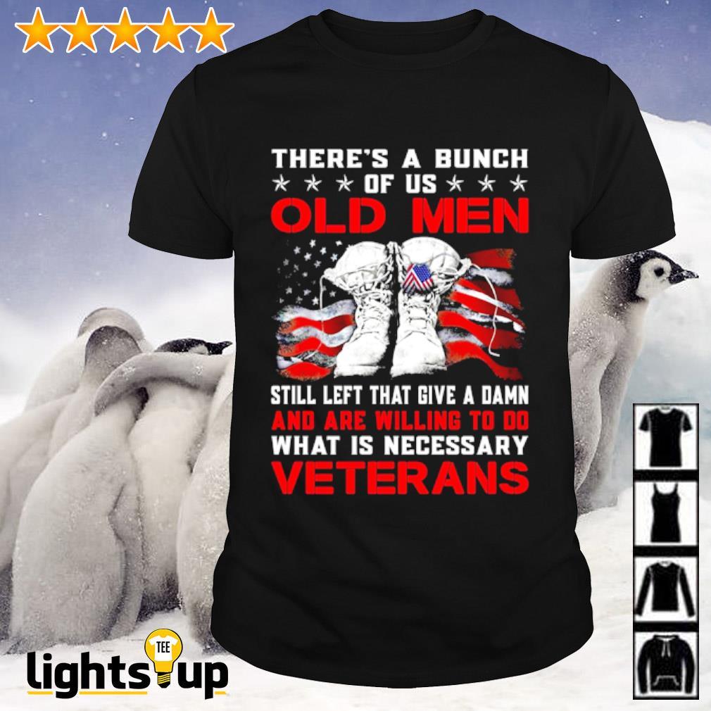 There's a bunch of us old men still left that give a damn and are willing to do what is necessary veterans shirt