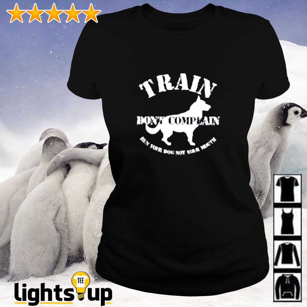 Train don't complain run your dog not your mouth Ladies-tee