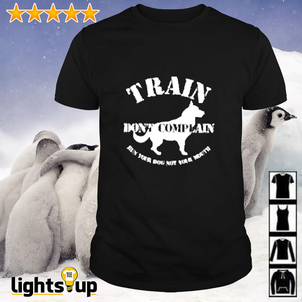 Train don't complain run your dog not your mouth shirt
