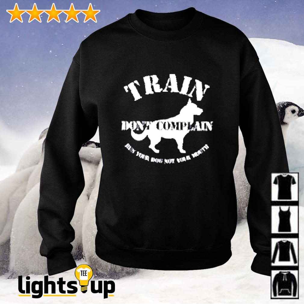 Train don't complain run your dog not your mouth Sweater