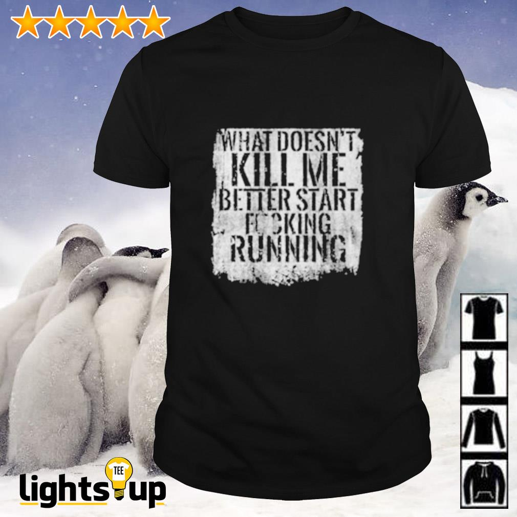 What doesn't kill me better start fucking running shirt