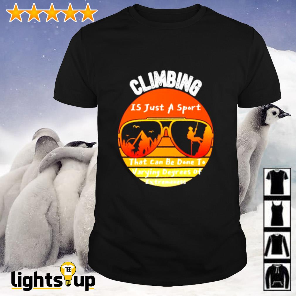 Climbing is just a sport that can be done to varying degrees of extremeness vintage shirt