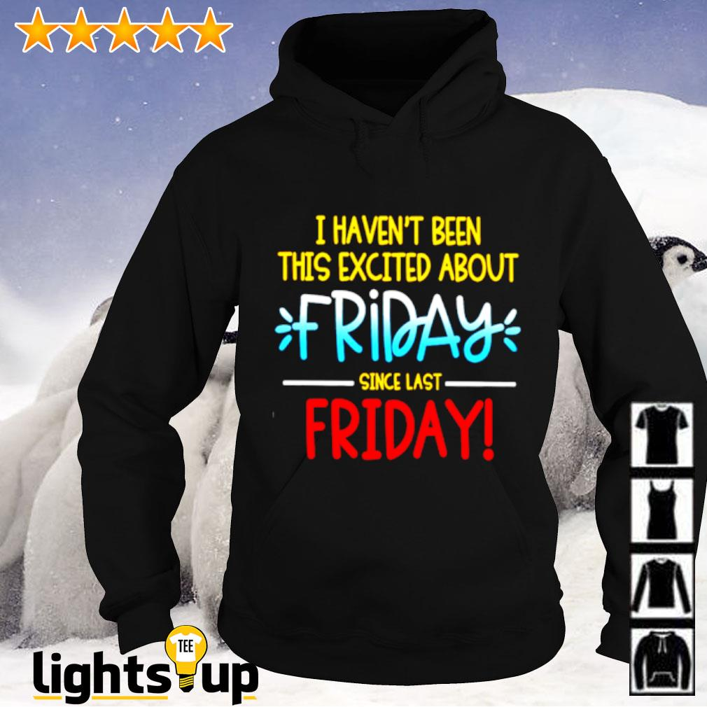 I haven't been this excited about friday since last friday Hoodie