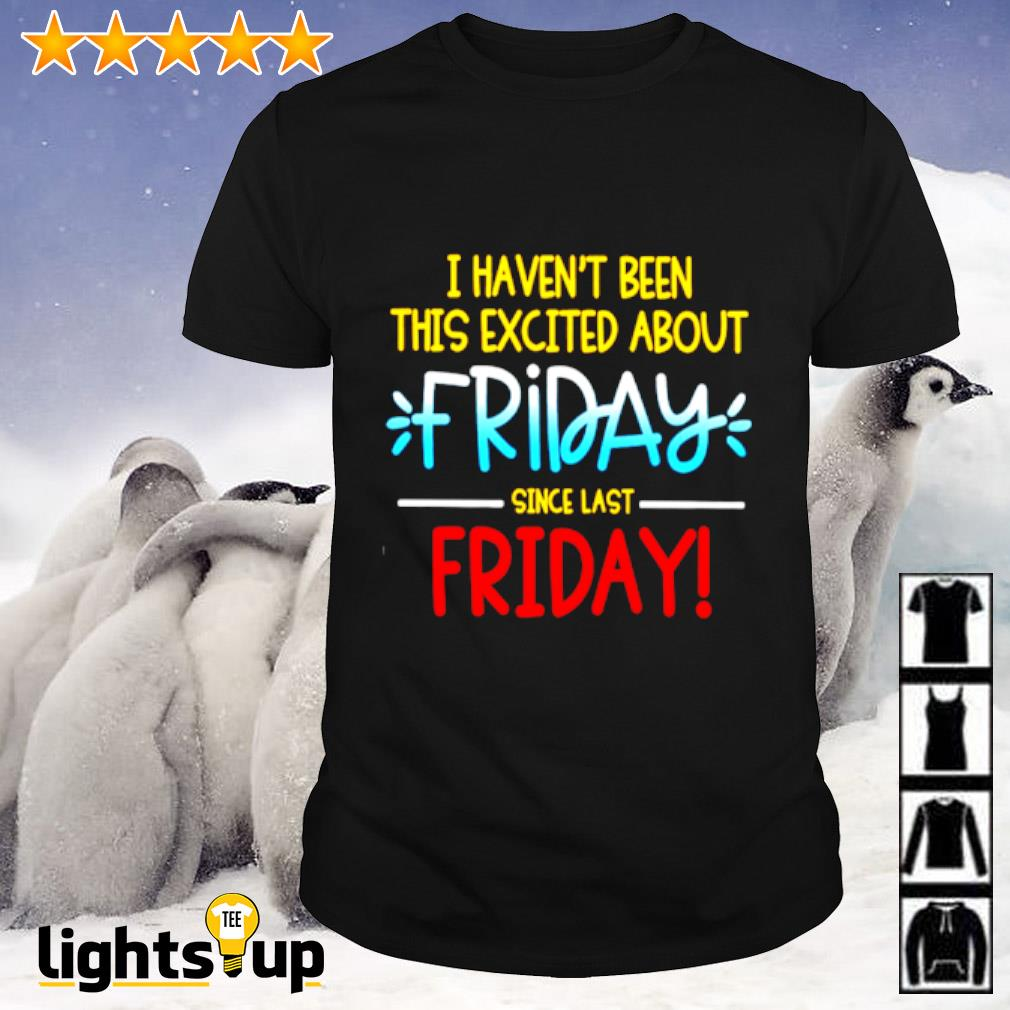 I haven't been this excited about friday since last friday shirt