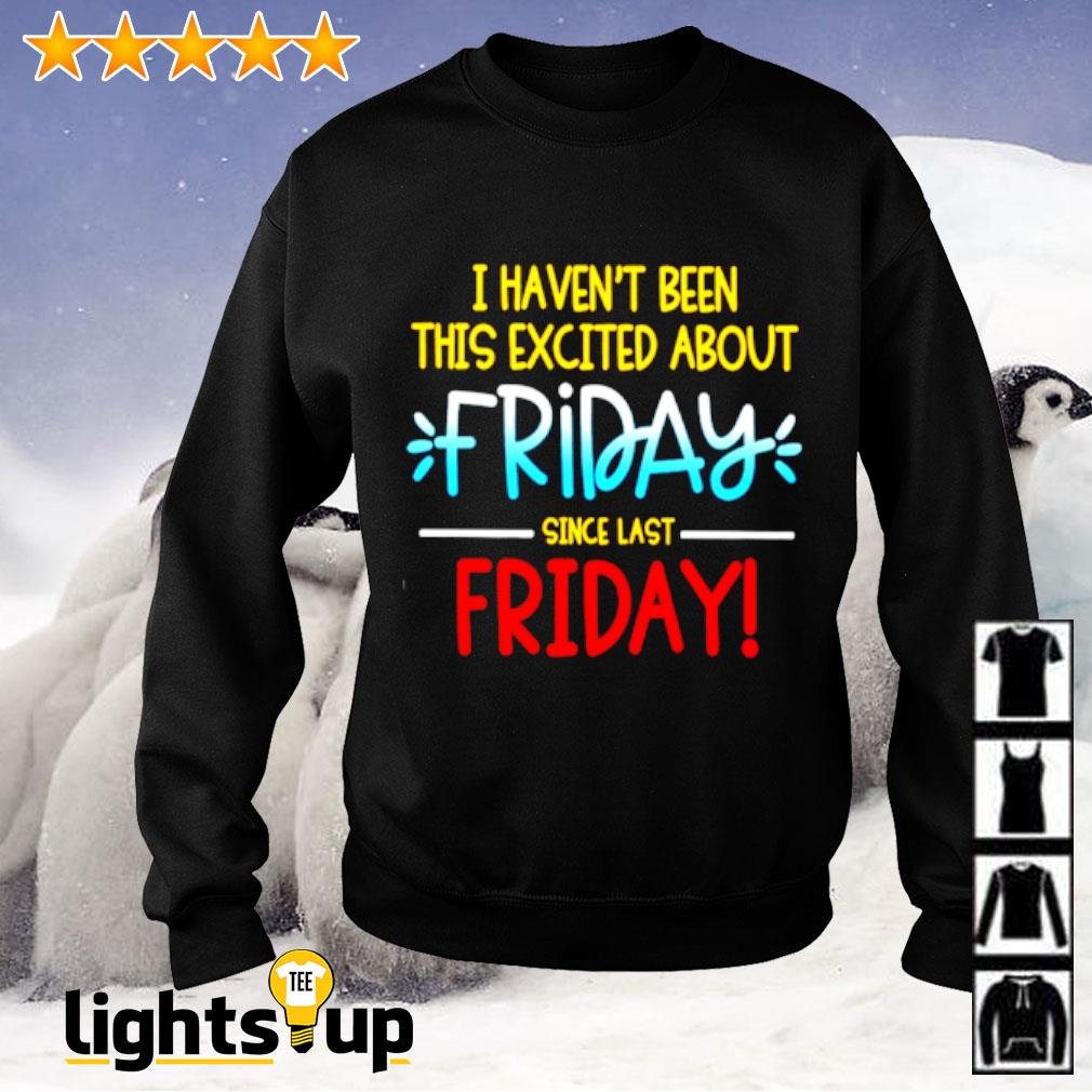 I haven't been this excited about friday since last friday Sweater
