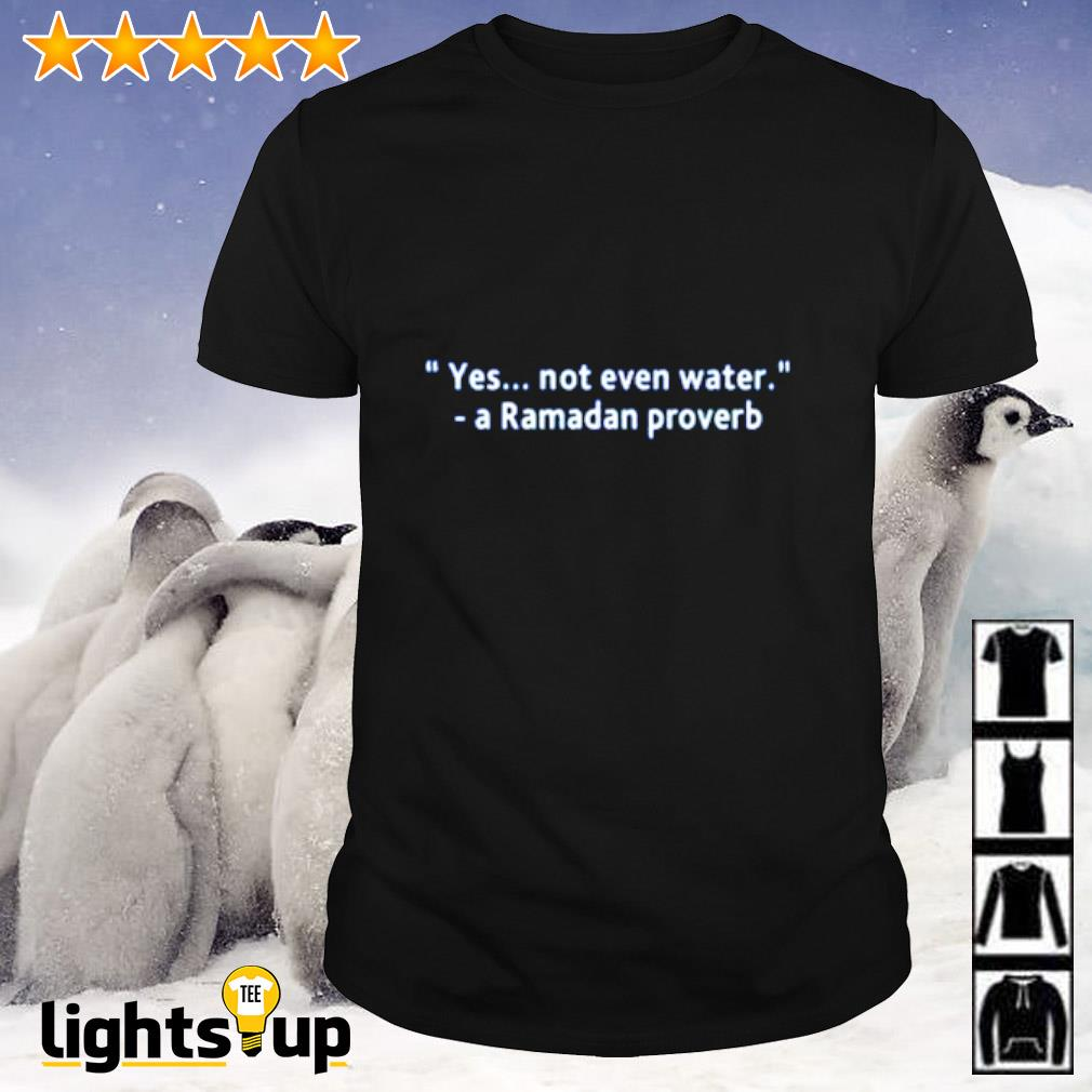 Yes not even water a ramadan proverb shirt